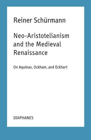 Ian Alexander Moore (Hg.), Reiner Schürmann: Neo-Aristotelianism and the Medieval Renaissance